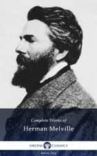 Complete Works of Herman Melville (Delphi Classics) ebook by Herman Melville, Delphi Classics