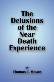 The Delusions of the Near Death Experience ebook by Thomas J. Mason