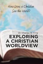 Exploring a Christian Worldview - How Does a Christian See the World? ebook by Dr. Charles W. King