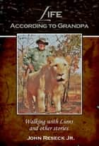 Life According to Grandpa - Walking with Lions and other stories ebook by John Reseck Jr.