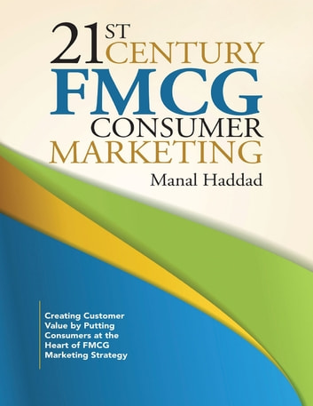 21st Century Fmcg Consumer Marketing: Creating Customer Value By Putting Consumers At the Heart of Fmcg Marketing Strategy ebook by Manal Haddad