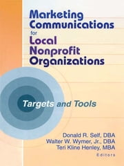 Marketing Communications for Local Nonprofit Organizations - Targets and Tools ebook by Teri Kline Henley,Walter W Wymer, Jr,Donald Self