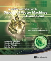 A Gentle Introduction to Support Vector Machines in Biomedicine - Volume 2: Case Studies and Benchmarks ebook by Alexander Statnikov,Constantin F Aliferis,Douglas P Hardin;Isabelle Guyon