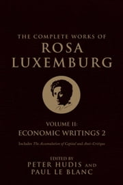 The Complete Works of Rosa Luxemburg, Volume II - Economic Writings 2 ebook by Rosa Luxemburg,Peter Hudis,Paul Le Blanc,Nicholas Gray,George Shriver