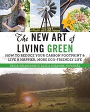 The New Art of Living Green - How to Reduce Your Carbon Footprint and Live a Happier, More Eco-Friendly Life ebook by Erica Palmcrantz Aziz,Susanne  Hovenäs