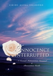 INNOCENCE INTERRUPTED - A Sexual Molestation Survival & Prevention Guide ebook by Chidi Asika-Enahoro