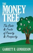 The Money Tree - The Roots & Fruits of Poverty & Prosperity ebook by Garrett B. Gunderson