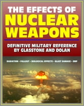 The Effects of Nuclear Weapons: Glasstone and Dolan Authoritative Military Reference on Atomic Explosions, Blast Damage, Radiation, Fallout, EMP, Biological, Radio and Radar Effects ebook by Progressive Management
