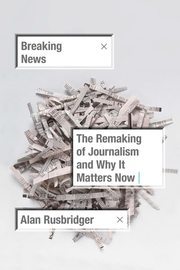 Breaking News - The Remaking of Journalism and Why It Matters Now ebook by Alan Rusbridger