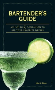 Bartender's Guide: An A to Z Companion to All Your Favorite Drinks ebook by John K Waters