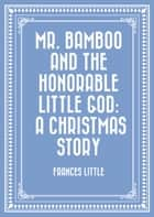 Mr. Bamboo and the Honorable Little God: A Christmas Story ebook by Frances Little