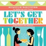 Let's Get Together - Simple Recipes for Gatherings With Friends ebook by DeeDee Stovel,Pamela Wakefield