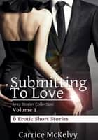Submitting to Love: 6 Erotic Short Stories ebook by Carrice McKelvy, McKelvy Carrice