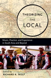 Theorizing the Local: Music, Practice, and Experience in South Asia and Beyond ebook by Richard Wolf