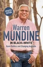 Warren Mundine in Black + White - Race, Politics and Changing Australia eBook by Warren Mundine
