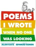 Poems I Wrote When No One Was Looking ebook by Alan Katz,Edward Koren