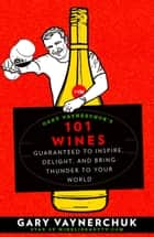 Gary Vaynerchuk's 101 Wines - Guaranteed to Inspire, Delight, and Bring Thunder to Your World ebook by