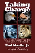 Taking Charge: How to Assert Positive Control Over Your Own Emotions ebook by Rod Martin, Jr