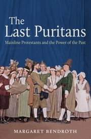 The Last Puritans - Mainline Protestants and the Power of the Past ebook by Margaret Bendroth