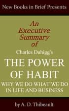An Executive Summary of Charles Duhigg's 'The Power of Habit: Why We Do What We Do in Life and Business' ebook by A. D. Thibeault