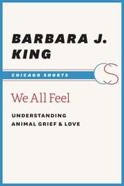 We All Feel - Understanding Animal Grief and Love ebook by Barbara J. King