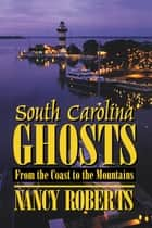 South Carolina Ghosts - From the Coast to the Mountains ebook by Nancy Roberts