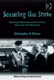 Securing the State - Reforming the National Security Decisionmaking Process at the Civil-Military Nexus ebook by Dr Christopher P Gibson,Professor Howard M Hensel