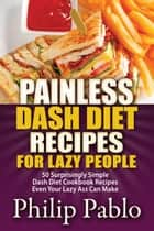 Painless Dash Diet Recipes For Lazy People: 50 Surprisingly Simple Dash Diet Cookbook Recipes Even Your Lazy Ass Can Cook ebook by Phillip Pablo