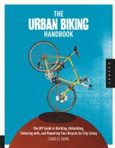 The Urban Biking Handbook: The DIY Guide to Building, Rebuilding, Tinkering with, and Repairing Your Bicycle for City Living - The DIY Guide to Building, Rebuilding, Tinkering with, and Repairing Your Bicycle for City Living ebook by Charles Haine