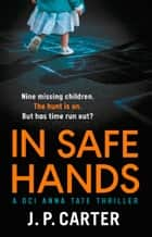 In Safe Hands (A DCI Anna Tate Crime Thriller, Book 1) ebook by J. P. Carter