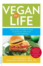 Vegan for Life - Everything You Need to Know to Be Healthy and Fit on a Plant-Based Diet ebook by Jack Norris,Virginia Messina
