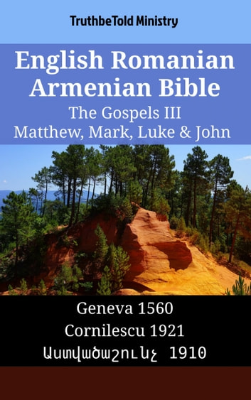 English Romanian Armenian Bible - The Gospels III - Matthew, Mark, Luke & John - Geneva 1560 - Cornilescu 1921 - Աստվածաշունչ 1910 ebook by TruthBeTold Ministry