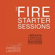 The Fire Starter Sessions - A Soulful + Practical Guide to Creating Success on Your Own Terms audiobook by Danielle LaPorte