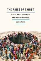 The Price of Thirst - Global Water Inequality and the Coming Chaos ebook by Karen Piper
