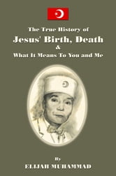 The True History of Jesus' Birth Death and What It Means To You and Me ebook by Elijah Muhammad