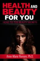 Health and Beauty for You!: Head-to-Toe Beauty Secrets ebook by Anne-Marie Ronsen