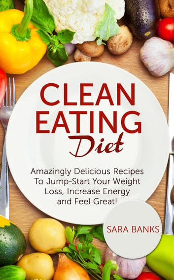 Clean Eating Diet - mazingly Delicious Recipes To JumpStart Your Weight Loss, Increase Energy and Feel Great! ebook by Sara Banks