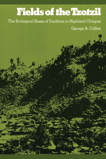 Fields of the Tzotzil - The Ecological Bases of Tradition in Highland Chiapas ebook by George A. Collier
