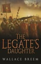 The Legate's Daughter ebook by Wallace Breem
