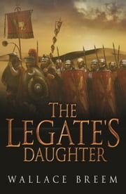 The Legate's Daughter - A Novel ebook by Wallace Breem