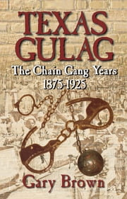 Texas Gulag - The Chain Gang Years 1875-1925 ebook by Gary Brown