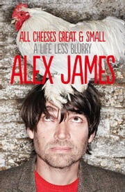 All Cheeses Great and Small: A Life Less Blurry ebook by Alex James