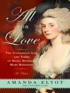 All For Love - The Scandalous Life and Times of Royal Mistress Mary Robinson ebook by Amanda Elyot