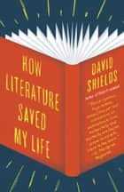 How Literature Saved My Life ebook by David Shields
