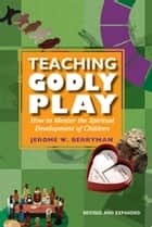 Teaching Godly Play - How to Mentor the Spiritual Development of Children ebook by Jerome W. Berryman
