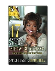 """17 Points To Longevity In Show Business"" - Staying Focused On Your Vision ebook by Stephanie Spruill"