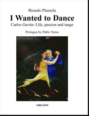 I Wanted to Dance: Carlos Gavito: Life, Passion and Tango ebook by Ricardo Plazaola