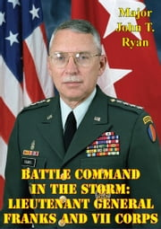 Battle Command In The Storm: Lieutenant General Franks And VII Corps ebook by Major John T. Ryan
