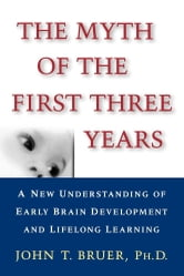 The Myth of the First Three Years - A New Understanding of Early Brain Development and ebook by John Bruer