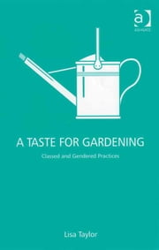 A Taste for Gardening - Classed and Gendered Practices ebook by Ms Lisa Taylor